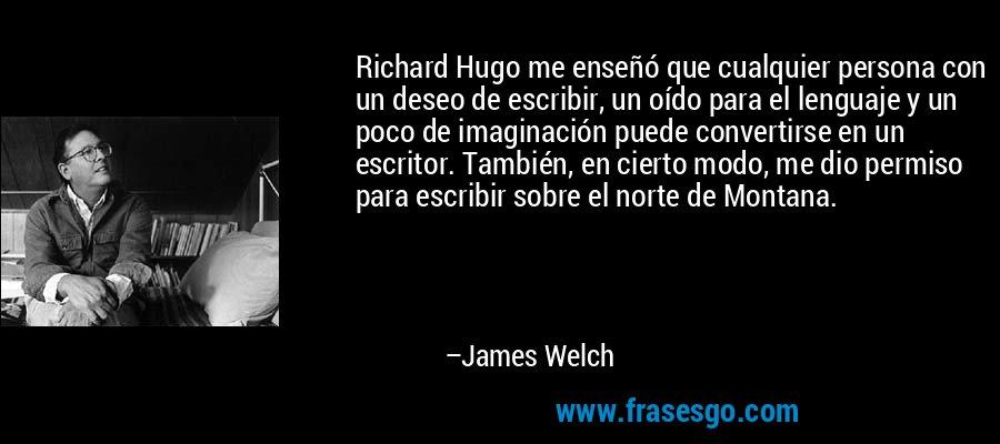 Richard Hugo me enseñó que cualquier persona con un deseo de escribir, un oído para el lenguaje y un poco de imaginación puede convertirse en un escritor. También, en cierto modo, me dio permiso para escribir sobre el norte de Montana. – James Welch
