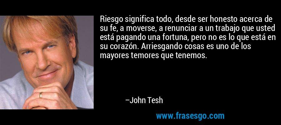 Riesgo significa todo, desde ser honesto acerca de su fe, a moverse, a renunciar a un trabajo que usted está pagando una fortuna, pero no es lo que está en su corazón. Arriesgando cosas es uno de los mayores temores que tenemos. – John Tesh