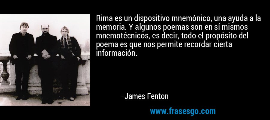 Rima es un dispositivo mnemónico, una ayuda a la memoria. Y algunos poemas son en sí mismos mnemotécnicos, es decir, todo el propósito del poema es que nos permite recordar cierta información. – James Fenton