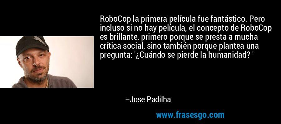 RoboCop la primera película fue fantástico. Pero incluso si no hay película, el concepto de RoboCop es brillante, primero porque se presta a mucha crítica social, sino también porque plantea una pregunta: '¿Cuándo se pierde la humanidad? ' – Jose Padilha