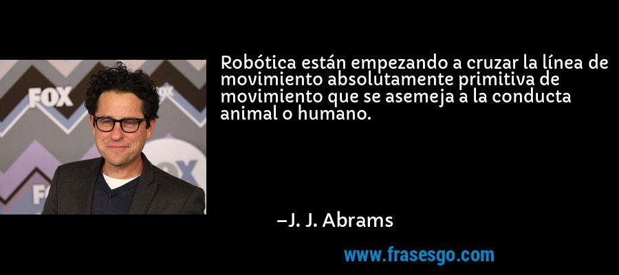 Robótica están empezando a cruzar la línea de movimiento absolutamente primitiva de movimiento que se asemeja a la conducta animal o humano. – J. J. Abrams
