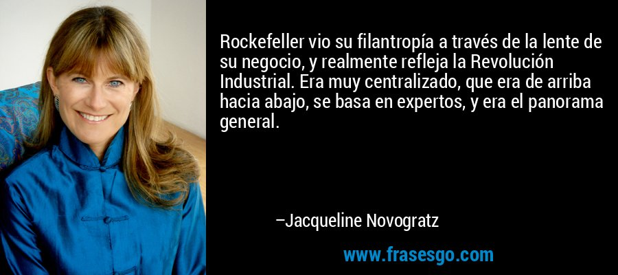 Rockefeller vio su filantropía a través de la lente de su negocio, y realmente refleja la Revolución Industrial. Era muy centralizado, que era de arriba hacia abajo, se basa en expertos, y era el panorama general. – Jacqueline Novogratz