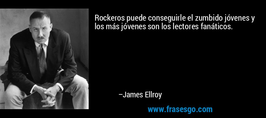 Rockeros puede conseguirle el zumbido jóvenes y los más jóvenes son los lectores fanáticos. – James Ellroy