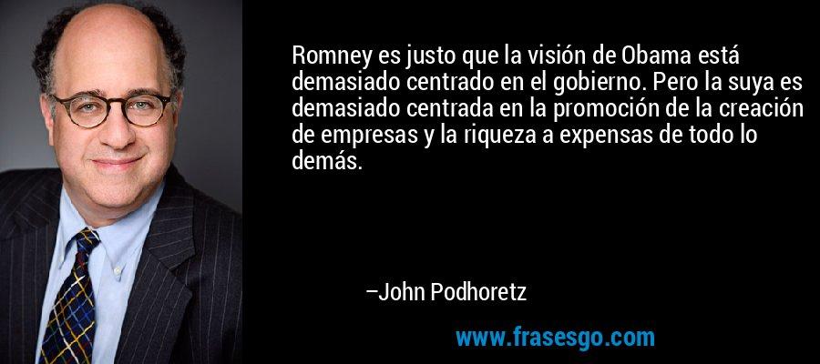 Romney es justo que la visión de Obama está demasiado centrado en el gobierno. Pero la suya es demasiado centrada en la promoción de la creación de empresas y la riqueza a expensas de todo lo demás. – John Podhoretz
