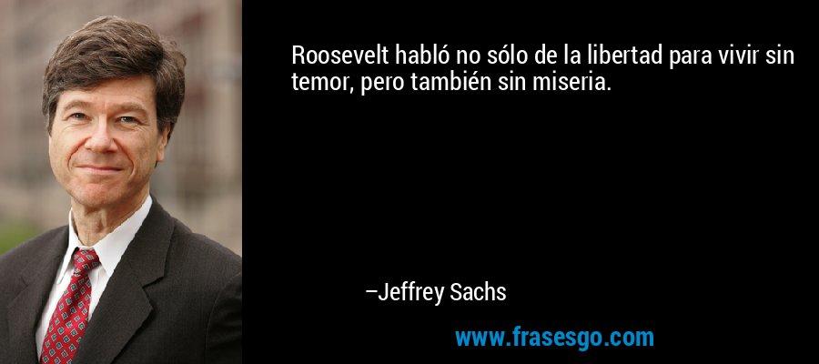 Roosevelt habló no sólo de la libertad para vivir sin temor, pero también sin miseria. – Jeffrey Sachs