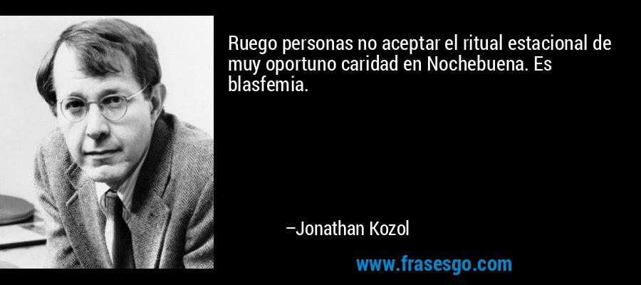 Ruego personas no aceptar el ritual estacional de muy oportuno caridad en Nochebuena. Es blasfemia. – Jonathan Kozol