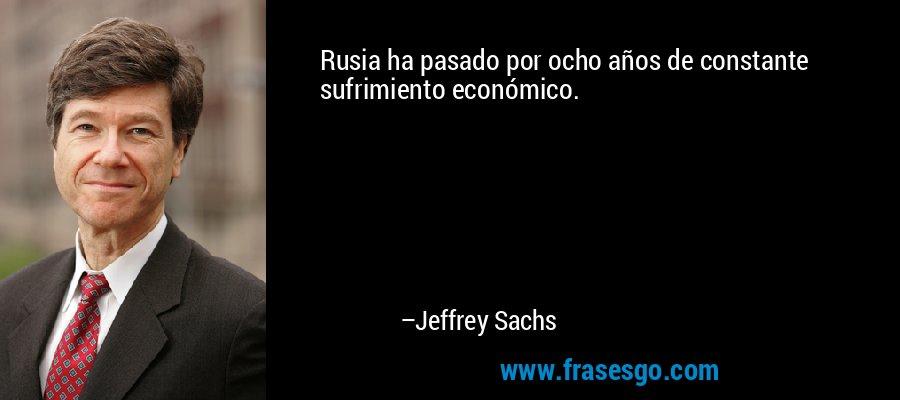Rusia ha pasado por ocho años de constante sufrimiento económico. – Jeffrey Sachs