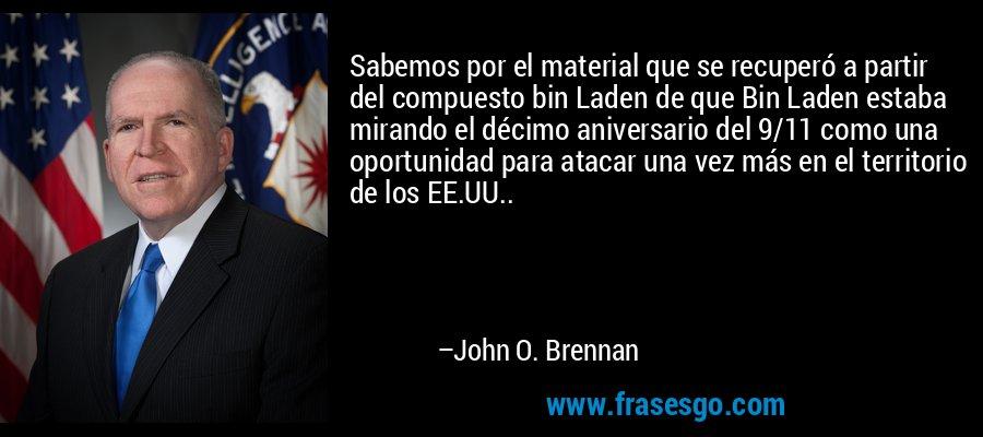 Sabemos por el material que se recuperó a partir del compuesto bin Laden de que Bin Laden estaba mirando el décimo aniversario del 9/11 como una oportunidad para atacar una vez más en el territorio de los EE.UU.. – John O. Brennan