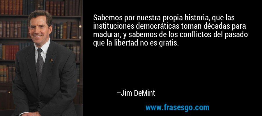 Sabemos por nuestra propia historia, que las instituciones democráticas toman décadas para madurar, y sabemos de los conflictos del pasado que la libertad no es gratis. – Jim DeMint