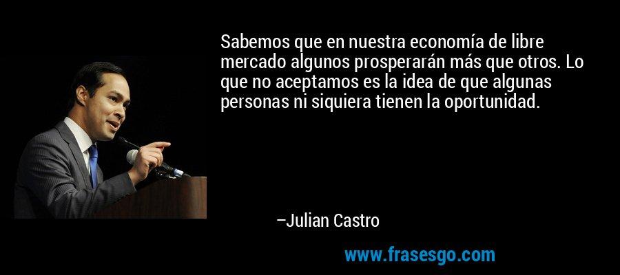 Sabemos que en nuestra economía de libre mercado algunos prosperarán más que otros. Lo que no aceptamos es la idea de que algunas personas ni siquiera tienen la oportunidad. – Julian Castro