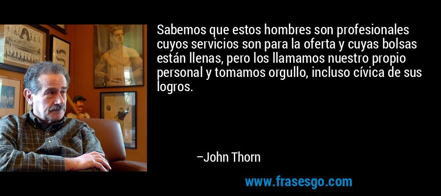 Sabemos que estos hombres son profesionales cuyos servicios son para la oferta y cuyas bolsas están llenas, pero los llamamos nuestro propio personal y tomamos orgullo, incluso cívica de sus logros. – John Thorn