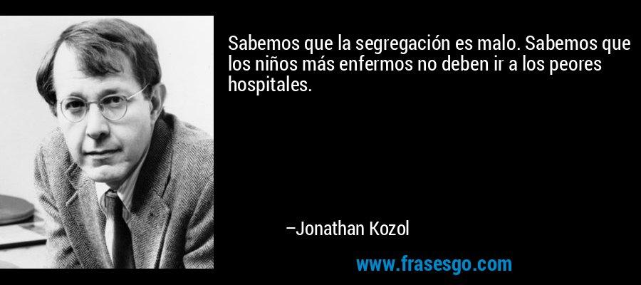Sabemos que la segregación es malo. Sabemos que los niños más enfermos no deben ir a los peores hospitales. – Jonathan Kozol
