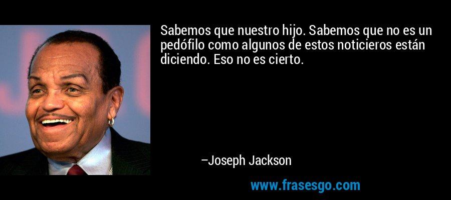 Sabemos que nuestro hijo. Sabemos que no es un pedófilo como algunos de estos noticieros están diciendo. Eso no es cierto. – Joseph Jackson