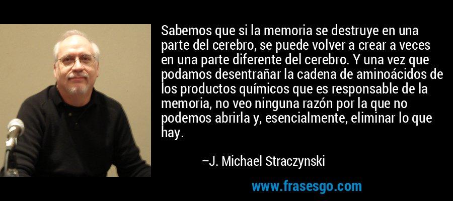 Sabemos que si la memoria se destruye en una parte del cerebro, se puede volver a crear a veces en una parte diferente del cerebro. Y una vez que podamos desentrañar la cadena de aminoácidos de los productos químicos que es responsable de la memoria, no veo ninguna razón por la que no podemos abrirla y, esencialmente, eliminar lo que hay. – J. Michael Straczynski