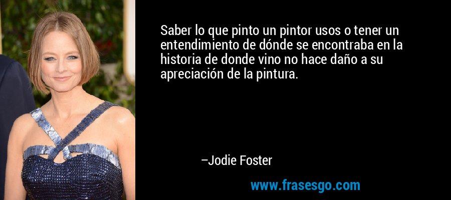 Saber lo que pinto un pintor usos o tener un entendimiento de dónde se encontraba en la historia de donde vino no hace daño a su apreciación de la pintura. – Jodie Foster