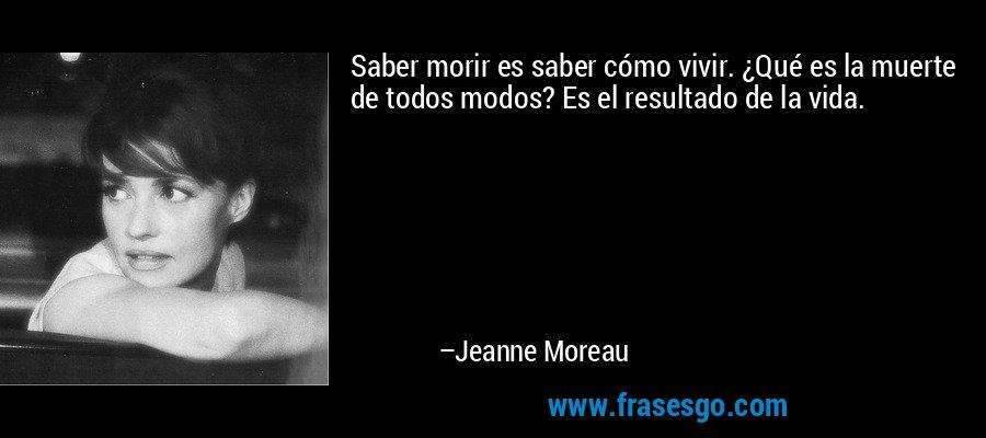 Saber morir es saber cómo vivir. ¿Qué es la muerte de todos modos? Es el resultado de la vida. – Jeanne Moreau