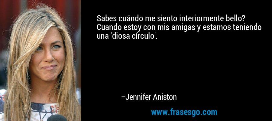 Sabes cuándo me siento interiormente bello? Cuando estoy con mis amigas y estamos teniendo una 'diosa círculo'. – Jennifer Aniston