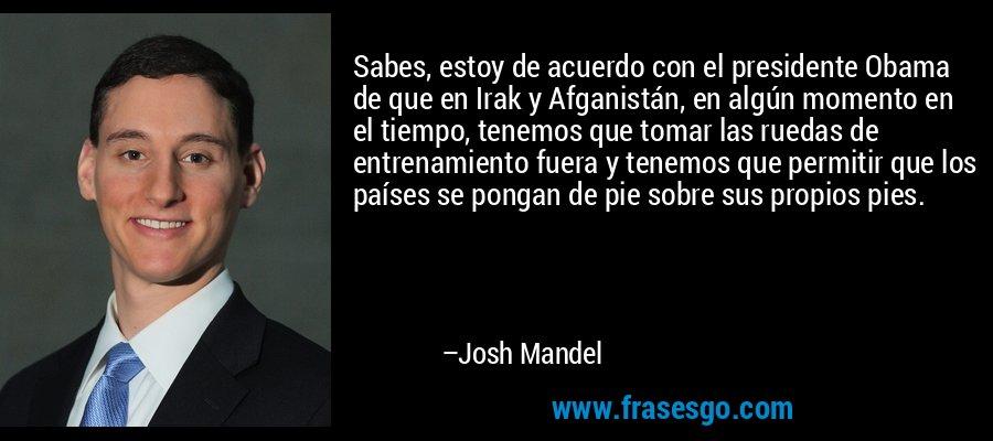Sabes, estoy de acuerdo con el presidente Obama de que en Irak y Afganistán, en algún momento en el tiempo, tenemos que tomar las ruedas de entrenamiento fuera y tenemos que permitir que los países se pongan de pie sobre sus propios pies. – Josh Mandel