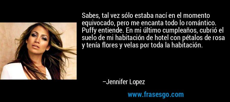 Sabes, tal vez sólo estaba nací en el momento equivocado, pero me encanta todo lo romántico. Puffy entiende. En mi último cumpleaños, cubrió el suelo de mi habitación de hotel con pétalos de rosa y tenía flores y velas por toda la habitación. – Jennifer Lopez