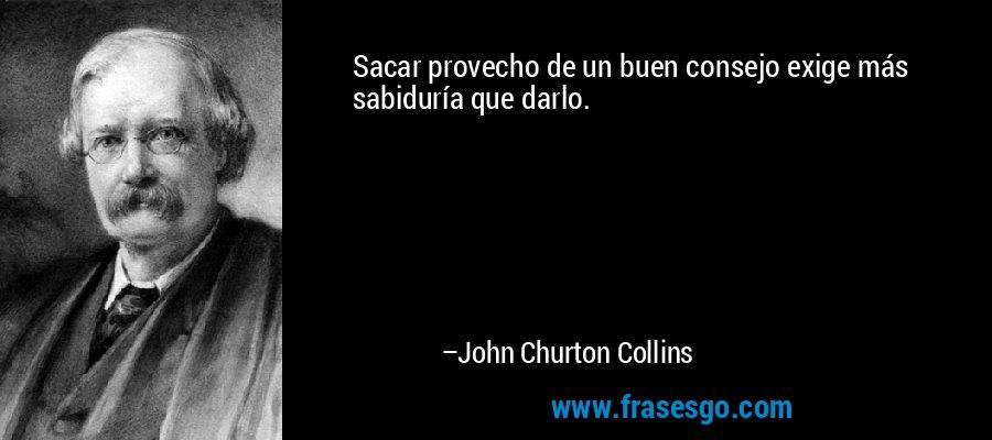 Sacar provecho de un buen consejo exige más sabiduría que darlo. – John Churton Collins