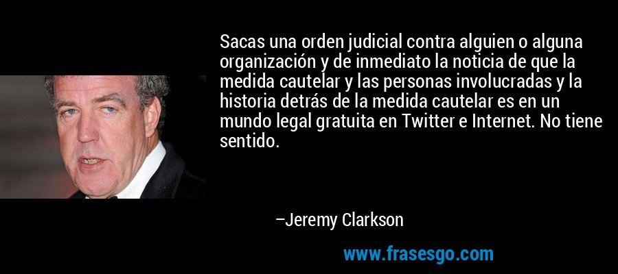 Sacas una orden judicial contra alguien o alguna organización y de inmediato la noticia de que la medida cautelar y las personas involucradas y la historia detrás de la medida cautelar es en un mundo legal gratuita en Twitter e Internet. No tiene sentido. – Jeremy Clarkson