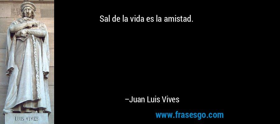 Sal de la vida es la amistad. – Juan Luis Vives