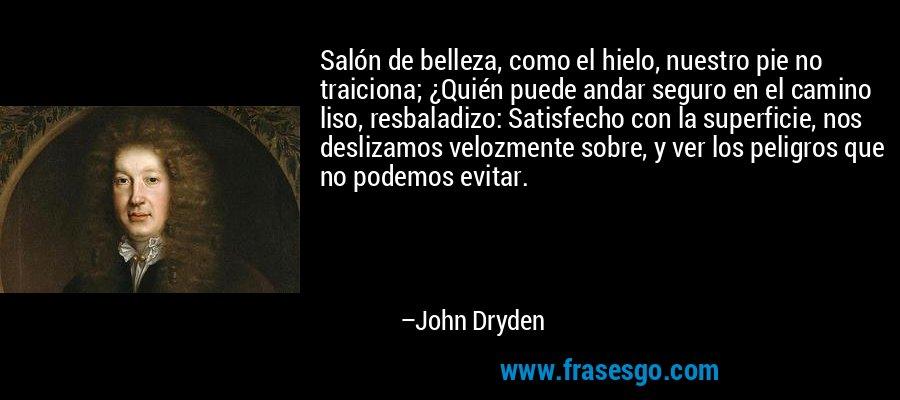 Salón de belleza, como el hielo, nuestro pie no traiciona; ¿Quién puede andar seguro en el camino liso, resbaladizo: Satisfecho con la superficie, nos deslizamos velozmente sobre, y ver los peligros que no podemos evitar. – John Dryden