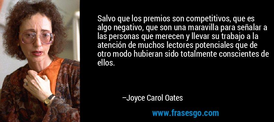 Salvo que los premios son competitivos, que es algo negativo, que son una maravilla para señalar a las personas que merecen y llevar su trabajo a la atención de muchos lectores potenciales que de otro modo hubieran sido totalmente conscientes de ellos. – Joyce Carol Oates
