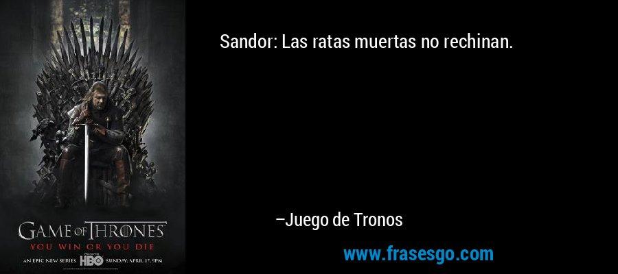 Sandor: Las ratas muertas no rechinan. – Juego de Tronos