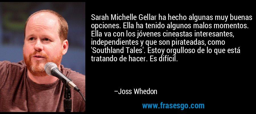 Sarah Michelle Gellar ha hecho algunas muy buenas opciones. Ella ha tenido algunos malos momentos. Ella va con los jóvenes cineastas interesantes, independientes y que son pirateadas, como 'Southland Tales'. Estoy orgulloso de lo que está tratando de hacer. Es difícil. – Joss Whedon