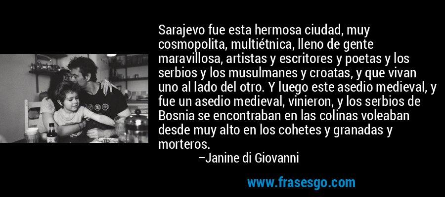 Sarajevo fue esta hermosa ciudad, muy cosmopolita, multiétnica, lleno de gente maravillosa, artistas y escritores y poetas y los serbios y los musulmanes y croatas, y que vivan uno al lado del otro. Y luego este asedio medieval, y fue un asedio medieval, vinieron, y los serbios de Bosnia se encontraban en las colinas voleaban desde muy alto en los cohetes y granadas y morteros. – Janine di Giovanni