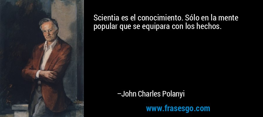 Scientia es el conocimiento. Sólo en la mente popular que se equipara con los hechos. – John Charles Polanyi