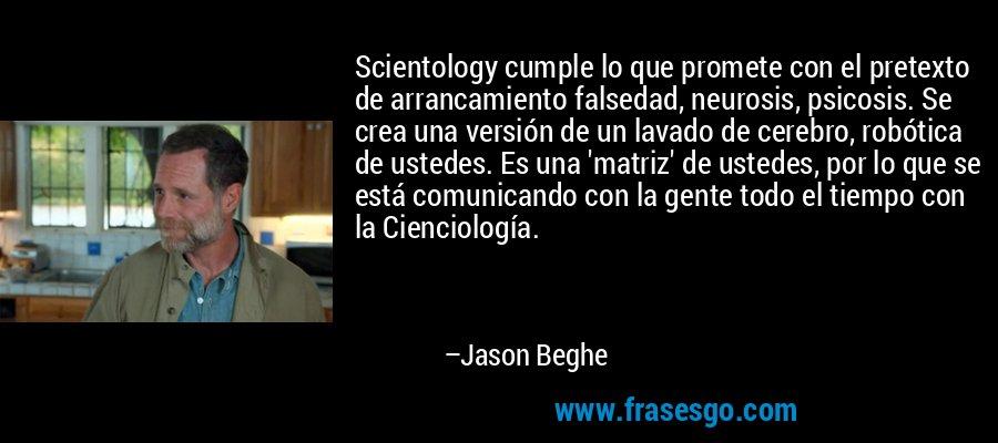 Scientology cumple lo que promete con el pretexto de arrancamiento falsedad, neurosis, psicosis. Se crea una versión de un lavado de cerebro, robótica de ustedes. Es una 'matriz' de ustedes, por lo que se está comunicando con la gente todo el tiempo con la Cienciología. – Jason Beghe