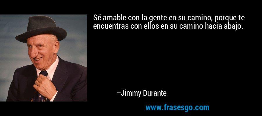 Sé amable con la gente en su camino, porque te encuentras con ellos en su camino hacia abajo. – Jimmy Durante