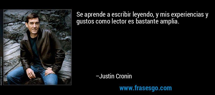 Se aprende a escribir leyendo, y mis experiencias y gustos como lector es bastante amplia. – Justin Cronin
