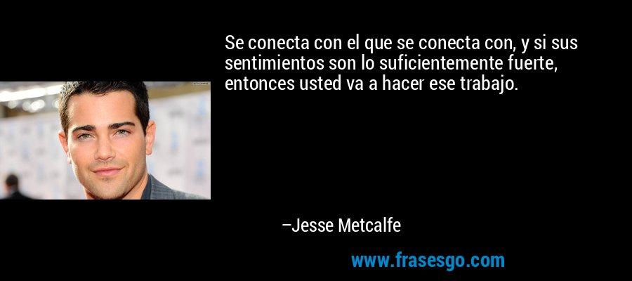 Se conecta con el que se conecta con, y si sus sentimientos son lo suficientemente fuerte, entonces usted va a hacer ese trabajo. – Jesse Metcalfe