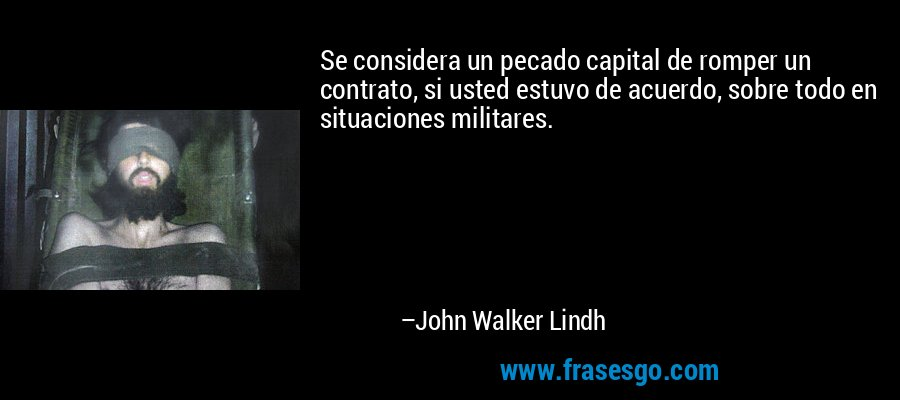 Se considera un pecado capital de romper un contrato, si usted estuvo de acuerdo, sobre todo en situaciones militares. – John Walker Lindh
