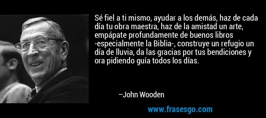 Sé fiel a ti mismo, ayudar a los demás, haz de cada día tu obra maestra, haz de la amistad un arte, empápate profundamente de buenos libros -especialmente la Biblia-, construye un refugio un día de lluvia, da las gracias por tus bendiciones y ora pidiendo guía todos los días. – John Wooden