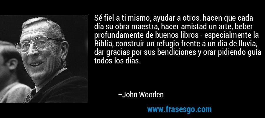 Sé fiel a ti mismo, ayudar a otros, hacen que cada día su obra maestra, hacer amistad un arte, beber profundamente de buenos libros - especialmente la Biblia, construir un refugio frente a un día de lluvia, dar gracias por sus bendiciones y orar pidiendo guía todos los días. – John Wooden