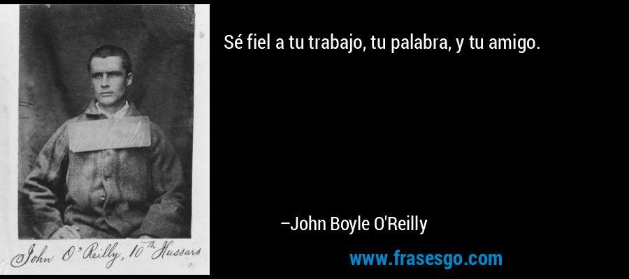 Sé fiel a tu trabajo, tu palabra, y tu amigo. – John Boyle O'Reilly