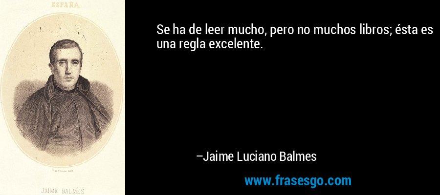 Se ha de leer mucho, pero no muchos libros; ésta es una regla excelente. – Jaime Luciano Balmes