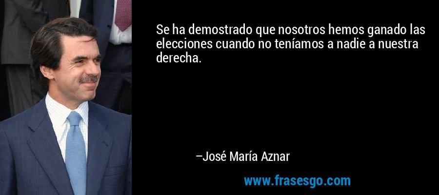 Se ha demostrado que nosotros hemos ganado las elecciones cuando no teníamos a nadie a nuestra derecha. – José María Aznar