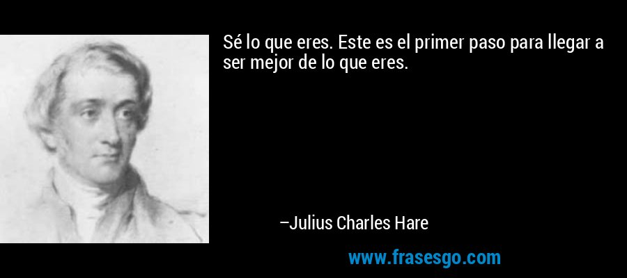 Sé lo que eres. Este es el primer paso para llegar a ser mejor de lo que eres. – Julius Charles Hare