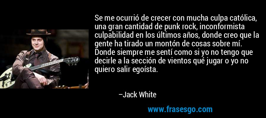 Se me ocurrió de crecer con mucha culpa católica, una gran cantidad de punk rock, inconformista culpabilidad en los últimos años, donde creo que la gente ha tirado un montón de cosas sobre mí. Donde siempre me sentí como si yo no tengo que decirle a la sección de vientos qué jugar o yo no quiero salir egoísta. – Jack White
