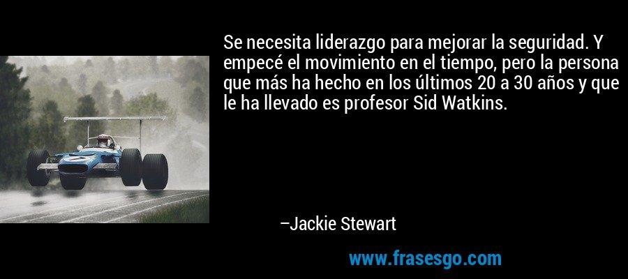 Se necesita liderazgo para mejorar la seguridad. Y empecé el movimiento en el tiempo, pero la persona que más ha hecho en los últimos 20 a 30 años y que le ha llevado es profesor Sid Watkins. – Jackie Stewart