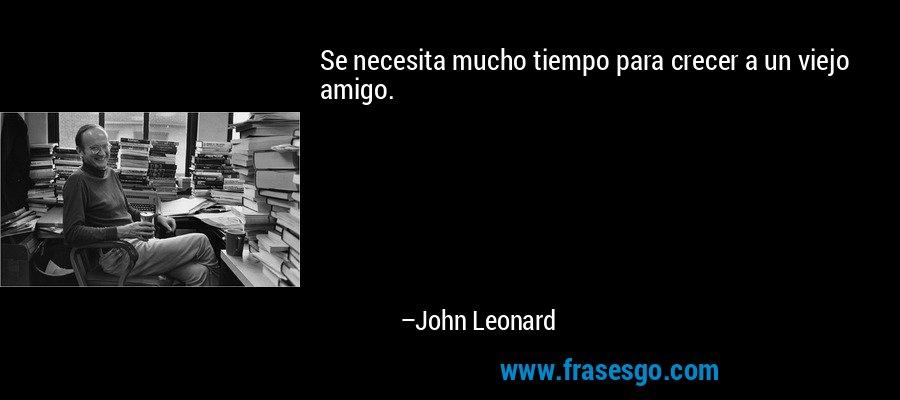 Se necesita mucho tiempo para crecer a un viejo amigo. – John Leonard