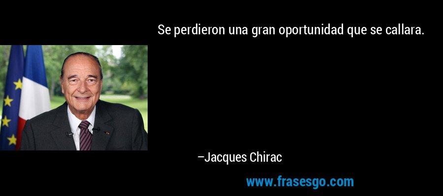 Se perdieron una gran oportunidad que se callara. – Jacques Chirac