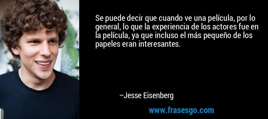 Se puede decir que cuando ve una película, por lo general, lo que la experiencia de los actores fue en la película, ya que incluso el más pequeño de los papeles eran interesantes. – Jesse Eisenberg