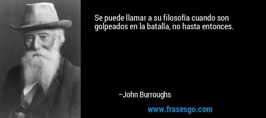 Se puede llamar a su filosofía cuando son golpeados en la batalla, no hasta entonces. – John Burroughs