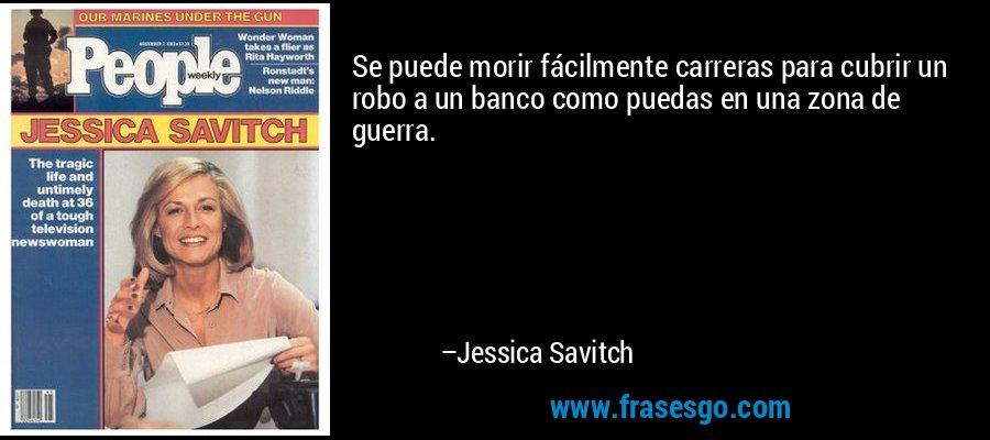 Se puede morir fácilmente carreras para cubrir un robo a un banco como puedas en una zona de guerra. – Jessica Savitch